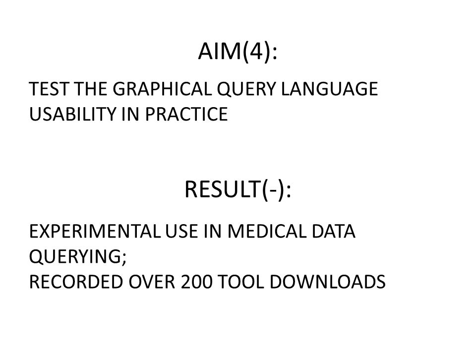 TEST THE GRAPHICAL QUERY LANGUAGE USABILITY IN PRACTICE EXPERIMENTAL USE IN MEDICAL DATA QUERYING; RECORDED OVER 200 TOOL DOWNLOADS AIM(4): RESULT(-):