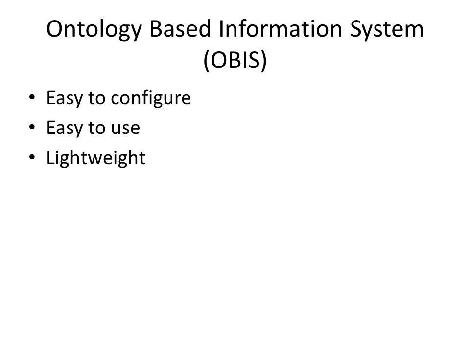 Ontology Based Information System (OBIS) Easy to configure Easy to use Lightweight