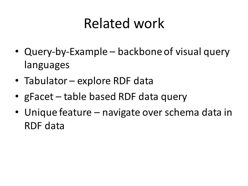 Related work Query-by-Example – backbone of visual query languages Tabulator – explore RDF data gFacet – table based RDF data query Unique feature – navigate over schema data in RDF data
