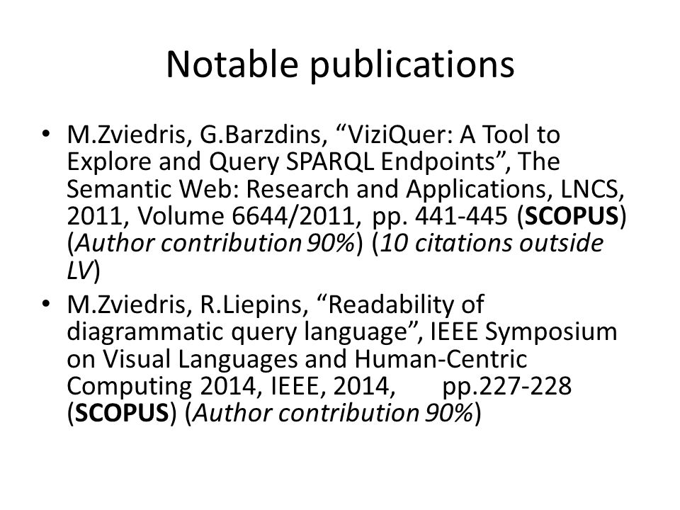Notable publications M.Zviedris, G.Barzdins, ViziQuer: A Tool to Explore and Query SPARQL Endpoints , The Semantic Web: Research and Applications, LNCS, 2011, Volume 6644/2011, pp.