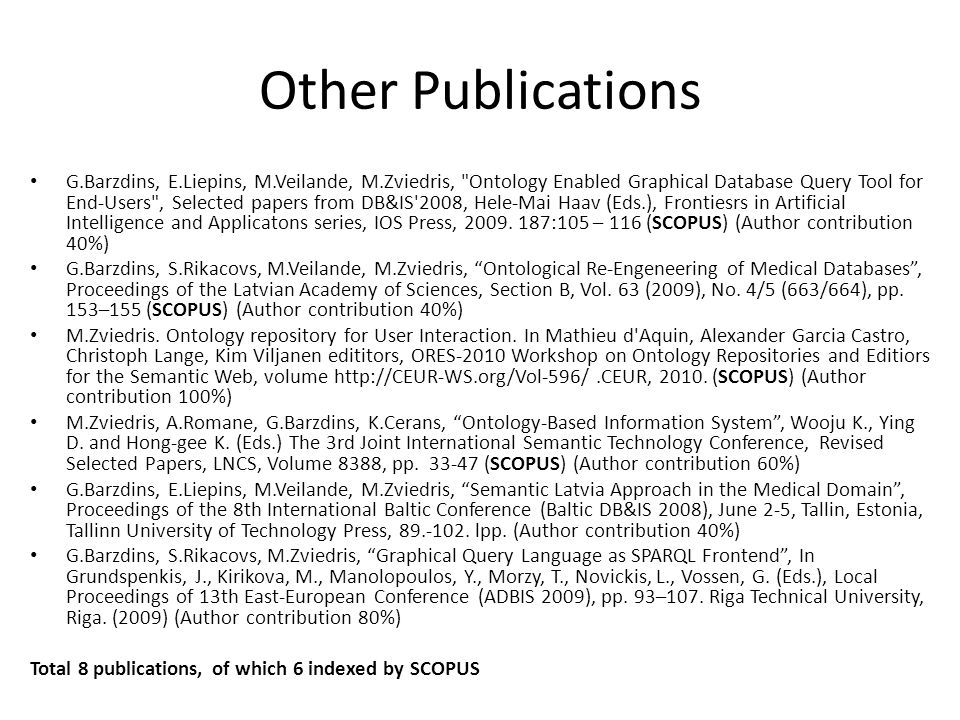 Other Publications G.Barzdins, E.Liepins, M.Veilande, M.Zviedris, Ontology Enabled Graphical Database Query Tool for End-Users , Selected papers from DB&IS 2008, Hele-Mai Haav (Eds.), Frontiesrs in Artificial Intelligence and Applicatons series, IOS Press, 2009.