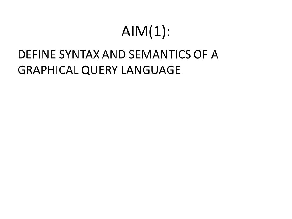 DEFINE SYNTAX AND SEMANTICS OF A GRAPHICAL QUERY LANGUAGE AIM(1):