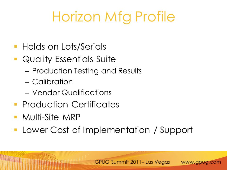 GPUG Summit 2011– Las Vegas www.gpug.com Horizon Mfg Profile  Holds on Lots/Serials  Quality Essentials Suite – Production Testing and Results – Calibration – Vendor Qualifications  Production Certificates  Multi-Site MRP  Lower Cost of Implementation / Support