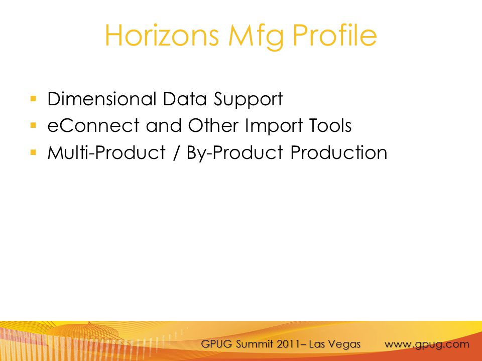 GPUG Summit 2011– Las Vegas www.gpug.com Horizons Mfg Profile  Dimensional Data Support  eConnect and Other Import Tools  Multi-Product / By-Product Production