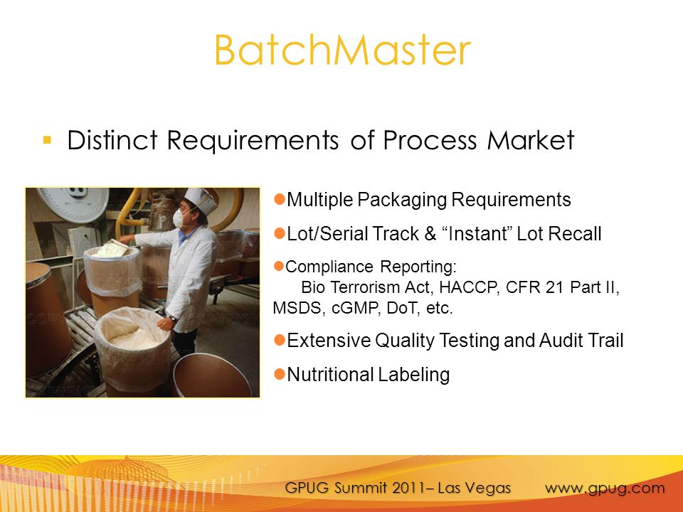 GPUG Summit 2011– Las Vegas www.gpug.com BatchMaster  Distinct Requirements of Process Market Multiple Packaging Requirements Lot/Serial Track & Instant Lot Recall Compliance Reporting: Bio Terrorism Act, HACCP, CFR 21 Part II, MSDS, cGMP, DoT, etc.