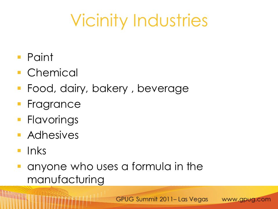GPUG Summit 2011– Las Vegas www.gpug.com Vicinity Industries  Paint  Chemical  Food, dairy, bakery, beverage  Fragrance  Flavorings  Adhesives  Inks  anyone who uses a formula in the manufacturing