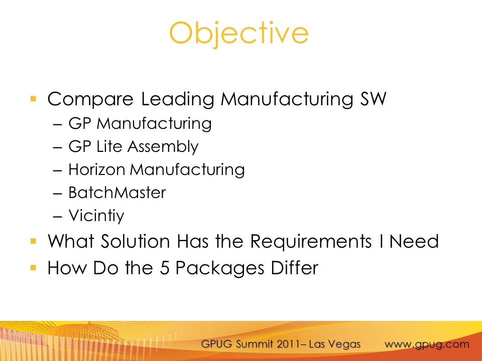 GPUG Summit 2011– Las Vegas www.gpug.com Objective  Compare Leading Manufacturing SW – GP Manufacturing – GP Lite Assembly – Horizon Manufacturing – BatchMaster – Vicintiy  What Solution Has the Requirements I Need  How Do the 5 Packages Differ