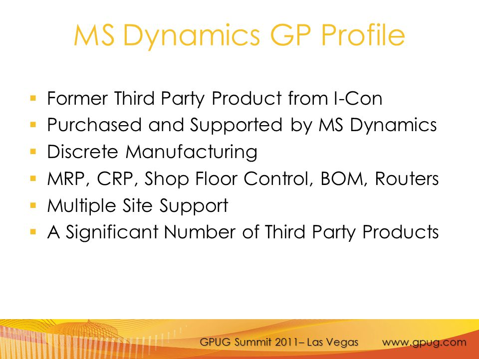 GPUG Summit 2011– Las Vegas www.gpug.com MS Dynamics GP Profile  Former Third Party Product from I-Con  Purchased and Supported by MS Dynamics  Discrete Manufacturing  MRP, CRP, Shop Floor Control, BOM, Routers  Multiple Site Support  A Significant Number of Third Party Products