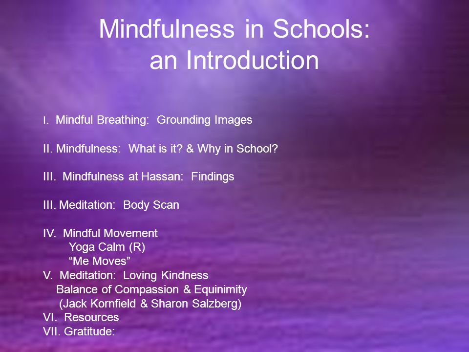 Mindfulness in Schools: an Introduction I. Mindful Breathing: Grounding Images II. Mindfulness: What is it? & Why in School? III. Mindfulness at Hassa