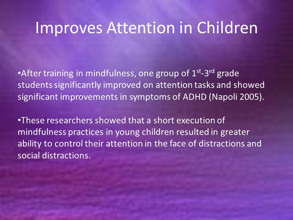 Improves Attention in Children After training in mindfulness, one group of 1 st -3 rd grade students significantly improved on attention tasks and showed significant improvements in symptoms of ADHD (Napoli 2005).