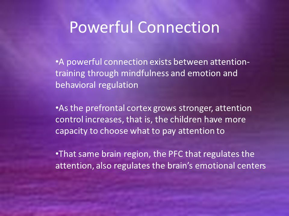 Powerful Connection A powerful connection exists between attention- training through mindfulness and emotion and behavioral regulation As the prefrontal cortex grows stronger, attention control increases, that is, the children have more capacity to choose what to pay attention to That same brain region, the PFC that regulates the attention, also regulates the brain's emotional centers