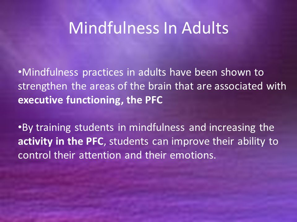 Mindfulness In Adults Mindfulness practices in adults have been shown to strengthen the areas of the brain that are associated with executive function