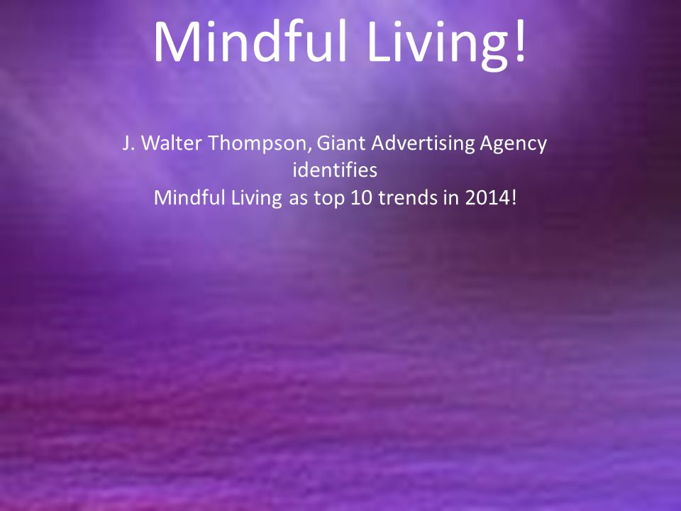 Mindful Living! J. Walter Thompson, Giant Advertising Agency identifies Mindful Living as top 10 trends in 2014!