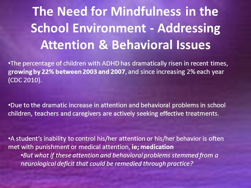 The Need for Mindfulness in the School Environment - Addressing Attention & Behavioral Issues The percentage of children with ADHD has dramatically ri