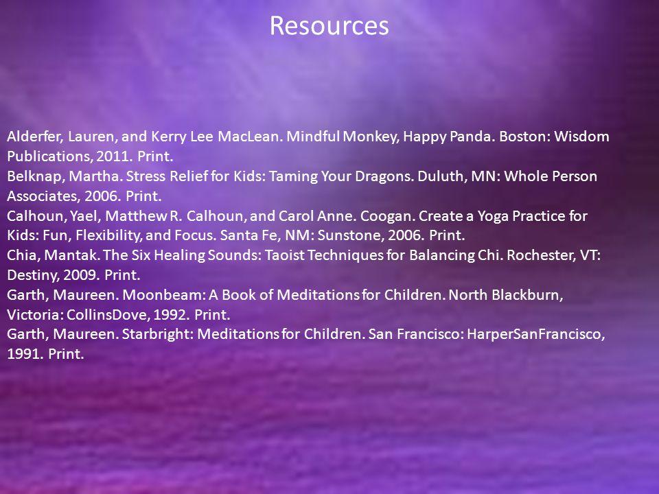 Resources Alderfer, Lauren, and Kerry Lee MacLean. Mindful Monkey, Happy Panda. Boston: Wisdom Publications, 2011. Print. Belknap, Martha. Stress Reli