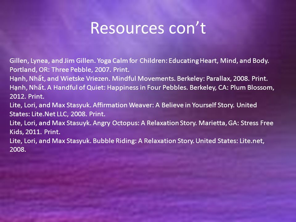 Resources con't Gillen, Lynea, and Jim Gillen. Yoga Calm for Children: Educating Heart, Mind, and Body. Portland, OR: Three Pebble, 2007. Print. Hạnh