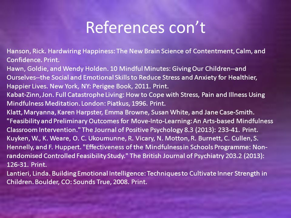References con't Hanson, Rick. Hardwiring Happiness: The New Brain Science of Contentment, Calm, and Confidence. Print. Hawn, Goldie, and Wendy Holden