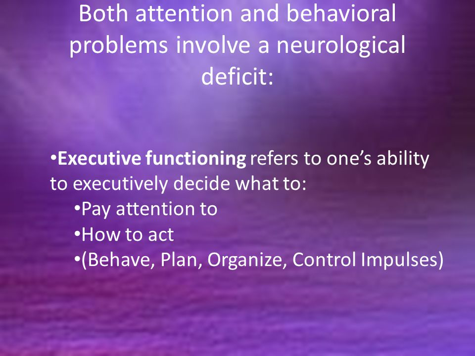 Both attention and behavioral problems involve a neurological deficit: Executive functioning refers to one's ability to executively decide what to: Pay attention to How to act (Behave, Plan, Organize, Control Impulses)