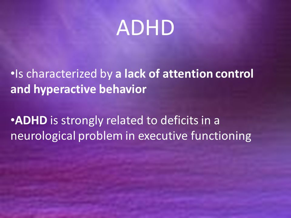 ADHD Is characterized by a lack of attention control and hyperactive behavior ADHD is strongly related to deficits in a neurological problem in executive functioning