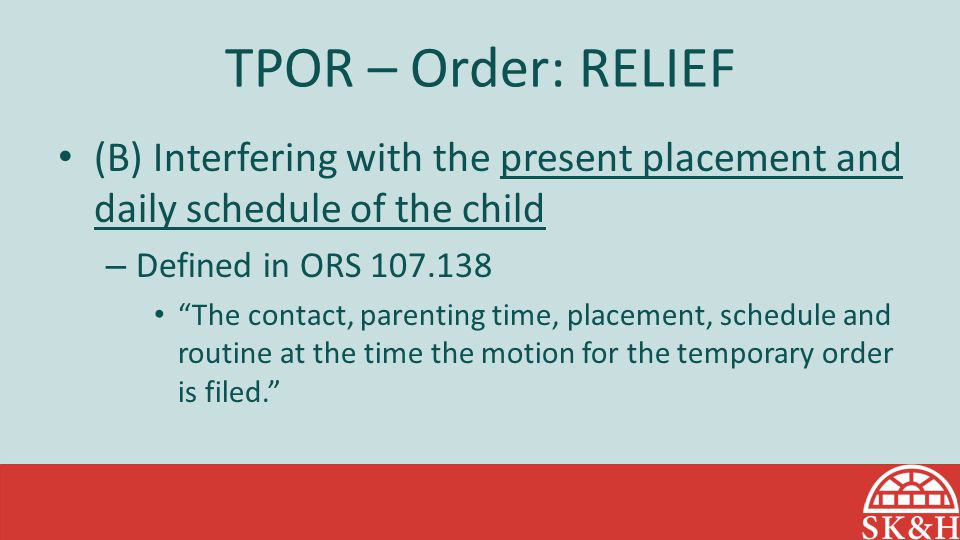 TPOR – Order: RELIEF (B) Interfering with the present placement and daily schedule of the child – Defined in ORS 107.138 The contact, parenting time, placement, schedule and routine at the time the motion for the temporary order is filed.