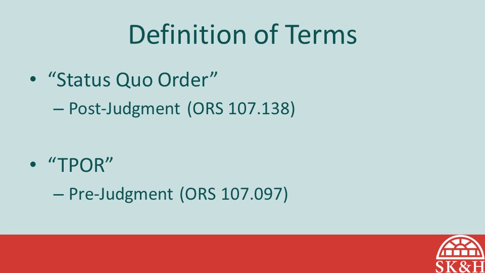 Definition of Terms Status Quo Order – Post-Judgment (ORS 107.138) TPOR – Pre-Judgment (ORS 107.097)