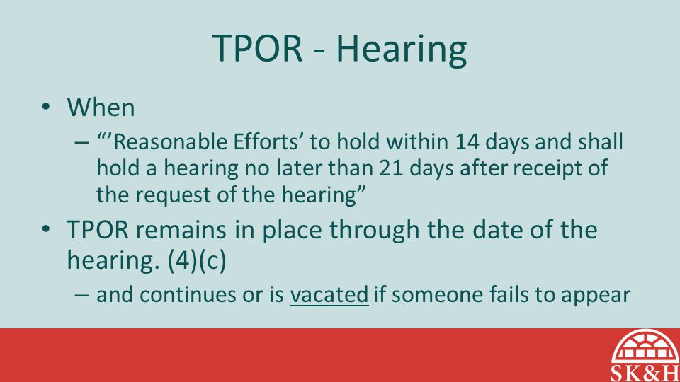 TPOR - Hearing When – 'Reasonable Efforts' to hold within 14 days and shall hold a hearing no later than 21 days after receipt of the request of the hearing TPOR remains in place through the date of the hearing.