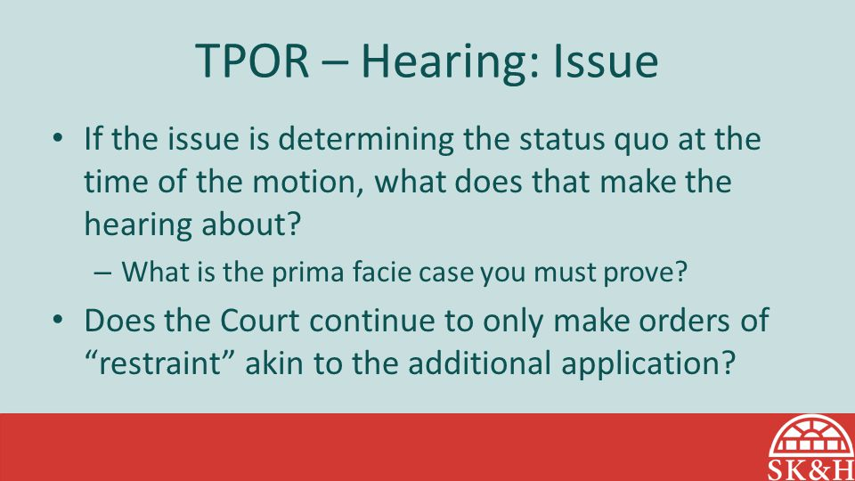 TPOR – Hearing: Issue If the issue is determining the status quo at the time of the motion, what does that make the hearing about? – What is the prima