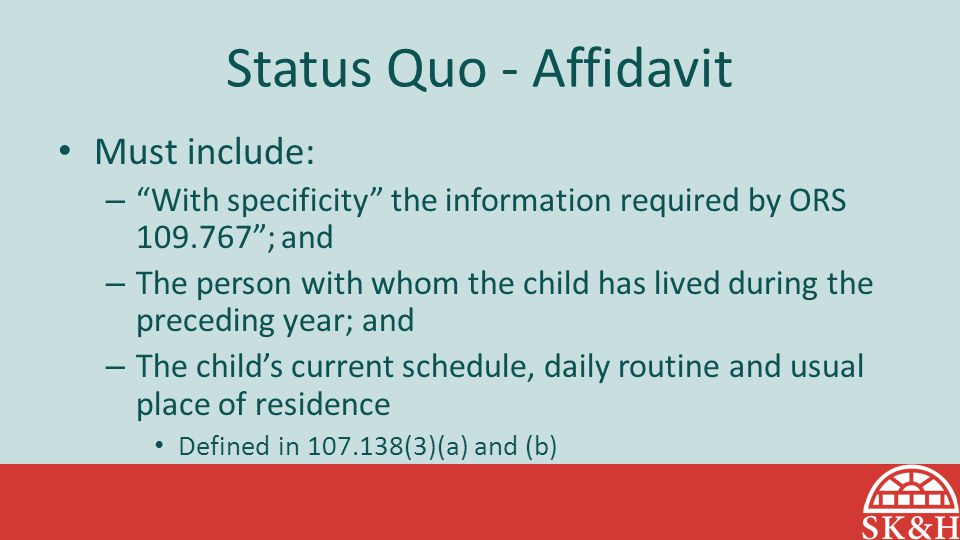 """Status Quo - Affidavit Must include: – """"With specificity"""" the information required by ORS 109.767""""; and – The person with whom the child has lived dur"""