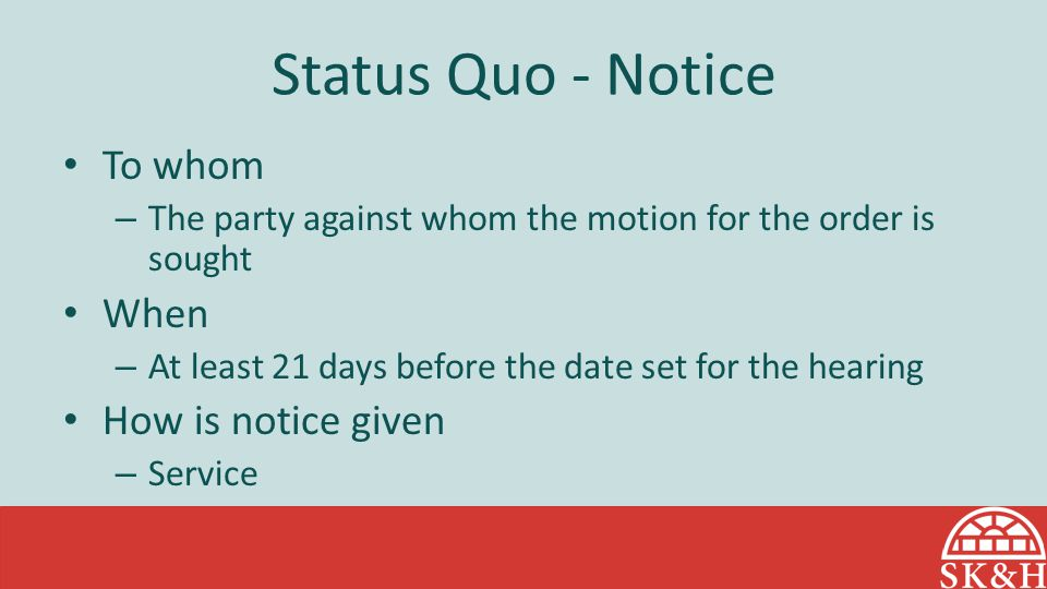 Status Quo - Notice To whom – The party against whom the motion for the order is sought When – At least 21 days before the date set for the hearing Ho