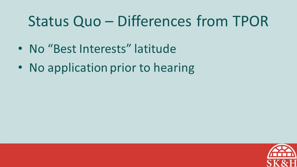 Status Quo – Differences from TPOR No Best Interests latitude No application prior to hearing