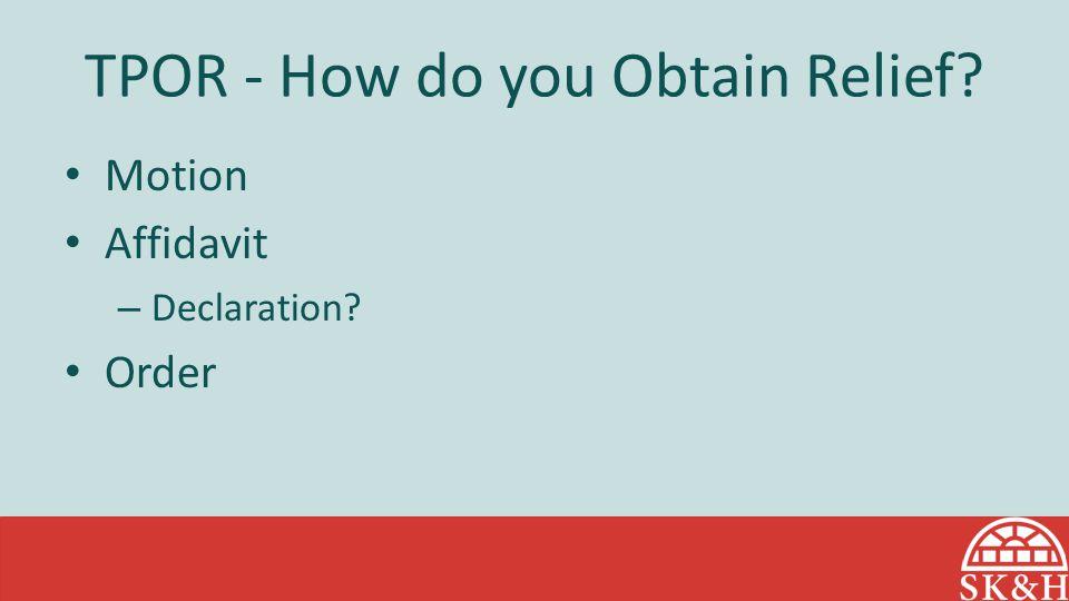 TPOR - How do you Obtain Relief? Motion Affidavit – Declaration? Order