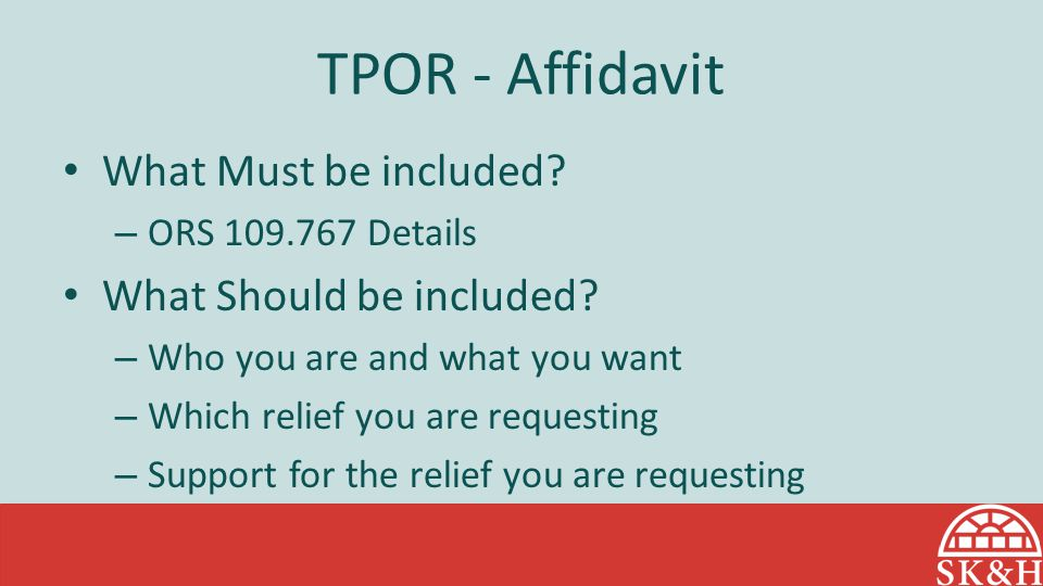 TPOR - Affidavit What Must be included? – ORS 109.767 Details What Should be included? – Who you are and what you want – Which relief you are requesti