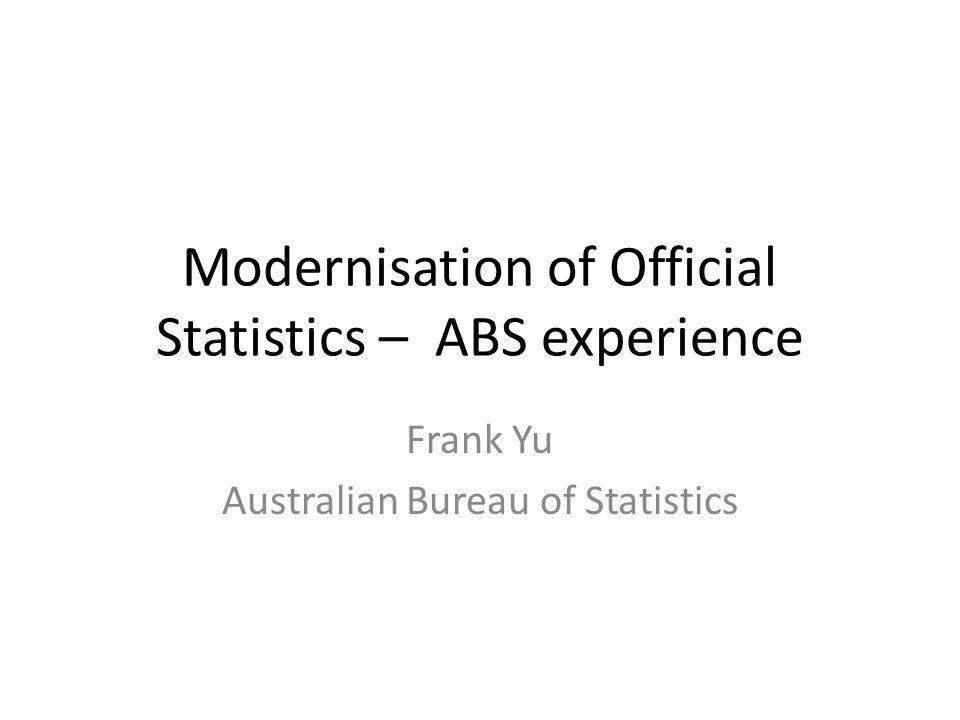 Modernisation of Official Statistics – ABS experience Frank Yu Australian Bureau of Statistics