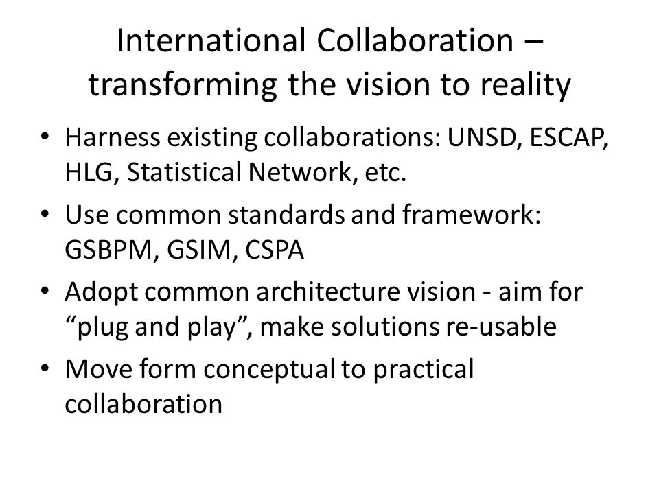 International Collaboration – transforming the vision to reality Harness existing collaborations: UNSD, ESCAP, HLG, Statistical Network, etc.