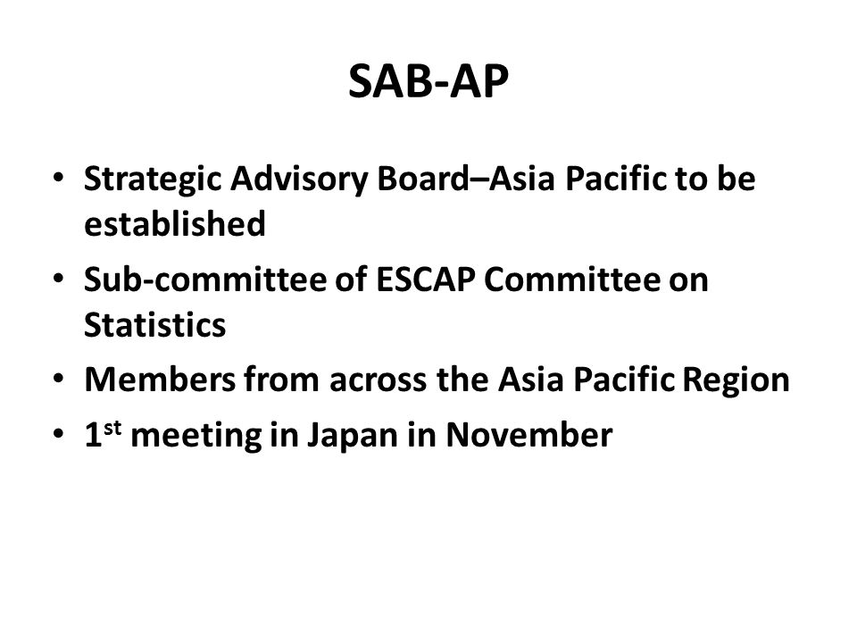 SAB-AP Strategic Advisory Board–Asia Pacific to be established Sub-committee of ESCAP Committee on Statistics Members from across the Asia Pacific Region 1 st meeting in Japan in November