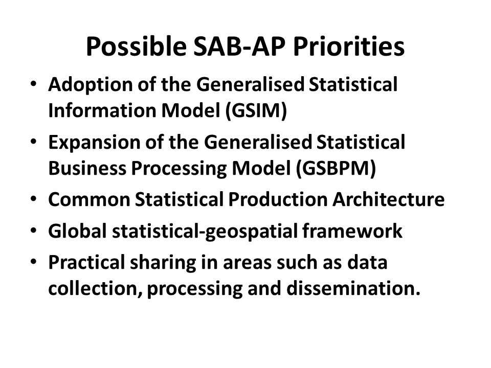 Possible SAB-AP Priorities Adoption of the Generalised Statistical Information Model (GSIM) Expansion of the Generalised Statistical Business Processing Model (GSBPM) Common Statistical Production Architecture Global statistical-geospatial framework Practical sharing in areas such as data collection, processing and dissemination.