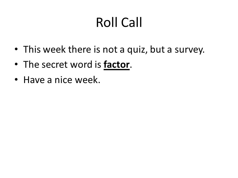 Roll Call This week there is not a quiz, but a survey. The secret word is factor. Have a nice week.
