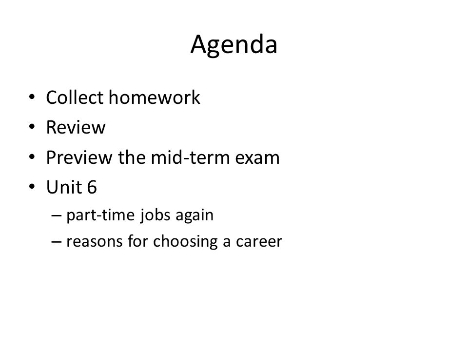 Agenda Collect homework Review Preview the mid-term exam Unit 6 – part-time jobs again – reasons for choosing a career