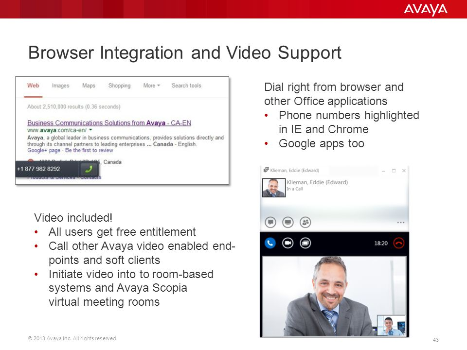 © 2013 Avaya Inc. All rights reserved. 43 Browser Integration and Video Support Dial right from browser and other Office applications Phone numbers hi