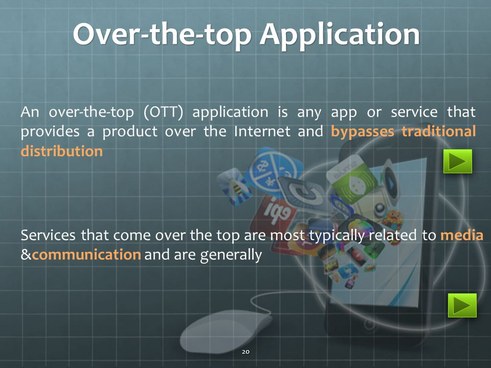 An over-the-top (OTT) application is any app or service that provides a product over the Internet and bypasses traditional distribution Services that come over the top are most typically related to media &communication and are generally Over-the-top Application 20