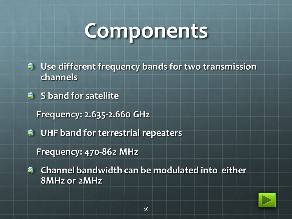 Components Use different frequency bands for two transmission channels S band for satellite Frequency: 2.635-2.660 GHz Frequency: 2.635-2.660 GHz UHF band for terrestrial repeaters Frequency: 470-862 MHz Frequency: 470-862 MHz Channel bandwidth can be modulated into either 8MHz or 2MHz 26