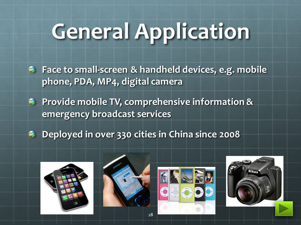 General Application Face to small-screen & handheld devices, e.g. mobile phone, PDA, MP4, digital camera Provide mobile TV, comprehensive information