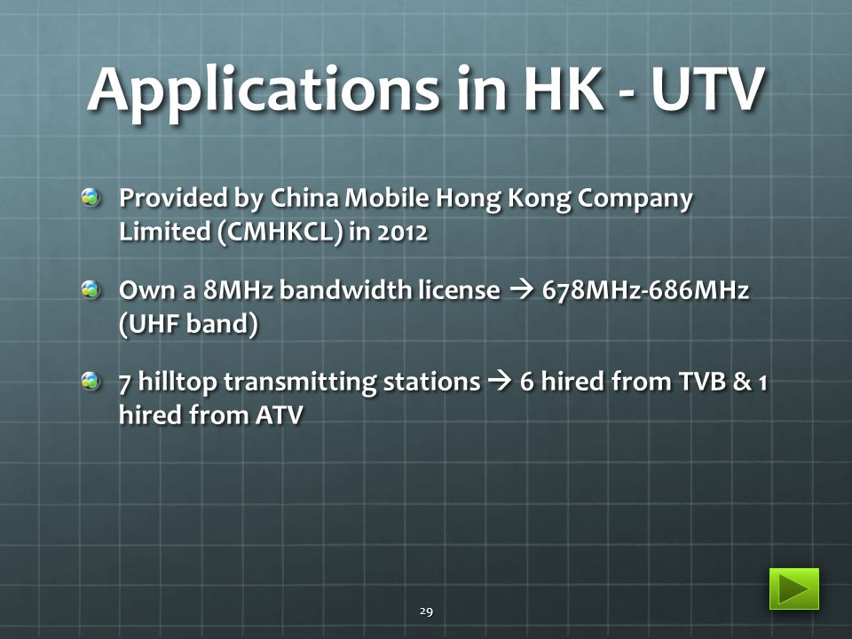 Applications in HK - UTV Provided by China Mobile Hong Kong Company Limited (CMHKCL) in 2012 Own a 8MHz bandwidth license  678MHz-686MHz (UHF band) 7 hilltop transmitting stations  6 hired from TVB & 1 hired from ATV 29
