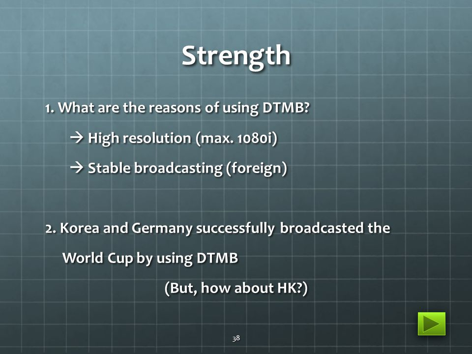 Strength 1. What are the reasons of using DTMB.  High resolution (max.