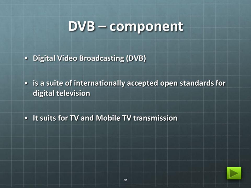 DVB – component Digital Video Broadcasting (DVB)Digital Video Broadcasting (DVB) is a suite of internationally accepted open standards for digital tel