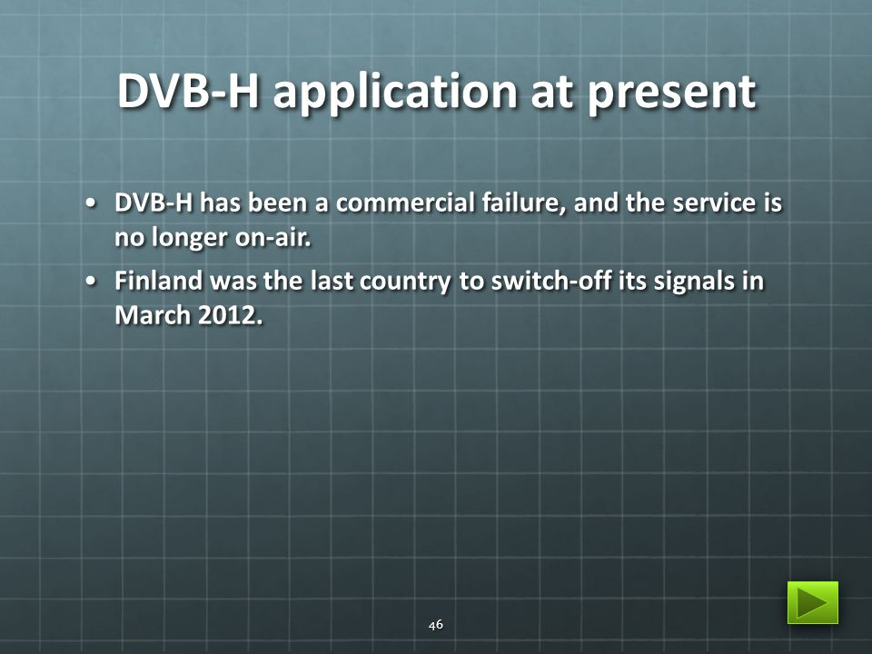 DVB-H application at present DVB-H has been a commercial failure, and the service is no longer on-air.DVB-H has been a commercial failure, and the service is no longer on-air.