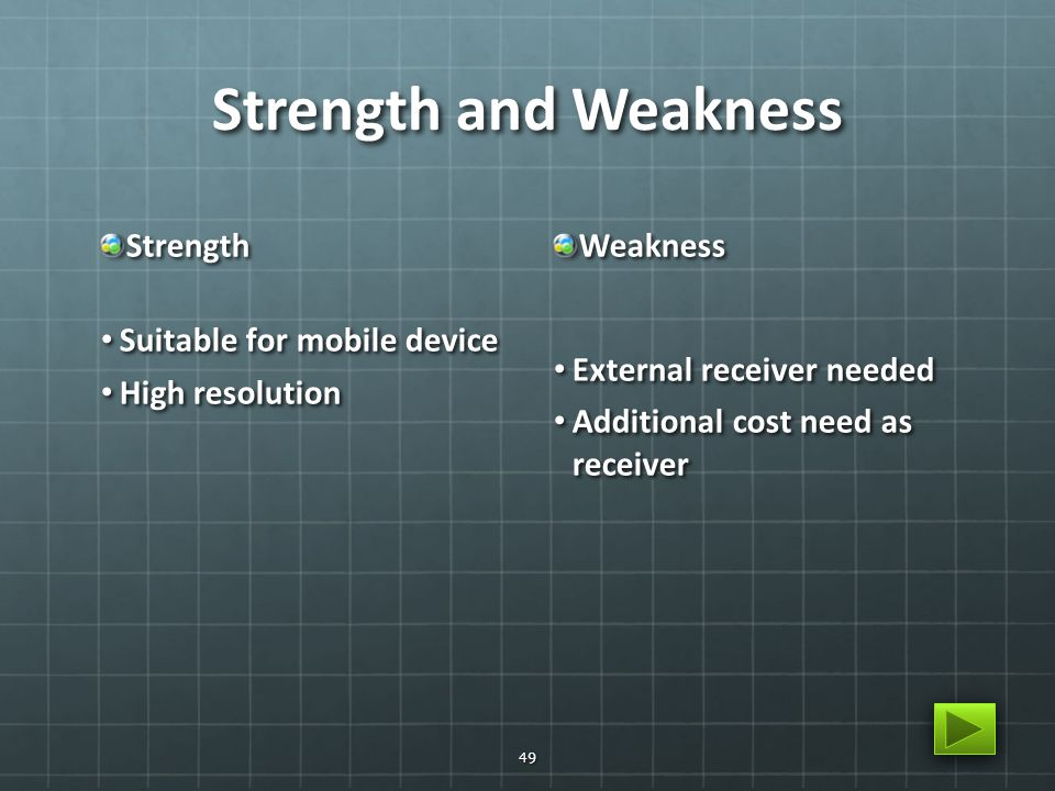 Strength and Weakness Strength Suitable for mobile device Suitable for mobile device High resolution High resolutionWeakness External receiver needed External receiver needed Additional cost need as receiver Additional cost need as receiver 49