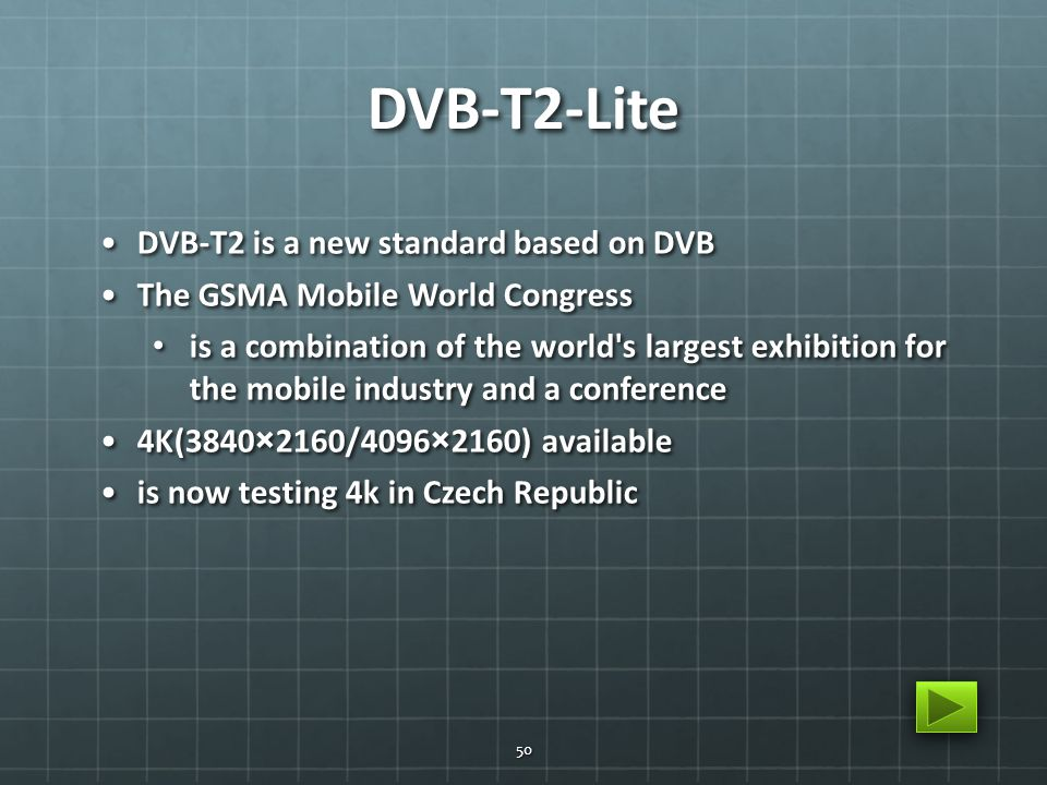 DVB-T2-Lite DVB-T2 is a new standard based on DVBDVB-T2 is a new standard based on DVB The GSMA Mobile World CongressThe GSMA Mobile World Congress is a combination of the world s largest exhibition for the mobile industry and a conference is a combination of the world s largest exhibition for the mobile industry and a conference 4K(3840×2160/4096×2160) available4K(3840×2160/4096×2160) available is now testing 4k in Czech Republicis now testing 4k in Czech Republic 50
