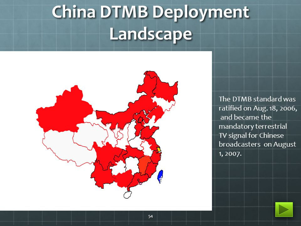 China DTMB Deployment Landscape 54 The DTMB standard was ratified on Aug. 18, 2006, and became the mandatory terrestrial TV signal for Chinese broadca