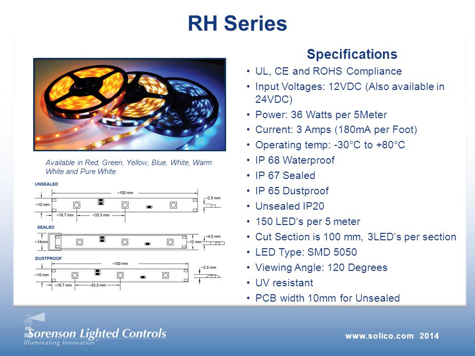 RH Series Specifications UL, CE and ROHS Compliance Input Voltages: 12VDC (Also available in 24VDC) Power: 36 Watts per 5Meter Current: 3 Amps (180mA per Foot) Operating temp: -30°C to +80°C IP 68 Waterproof IP 67 Sealed IP 65 Dustproof Unsealed IP LED's per 5 meter Cut Section is 100 mm, 3LED's per section LED Type: SMD 5050 Viewing Angle: 120 Degrees UV resistant PCB width 10mm for Unsealed Available in Red, Green, Yellow, Blue, White, Warm White and Pure White